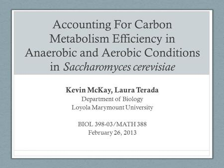Accounting For Carbon Metabolism Efficiency in Anaerobic and <strong>Aerobic</strong> Conditions in Saccharomyces cerevisiae Kevin McKay, Laura Terada Department of Biology.