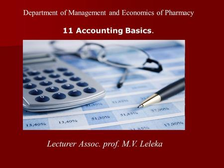 Department of Management and Economics of Pharmacy 11 <strong>Accounting</strong> Basics. Lecturer Assoc. prof. M.V. Leleka.