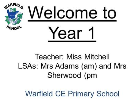 Welcome to Year 1 Teacher: Miss Mitchell LSAs: Mrs Adams (am) and Mrs Sherwood (pm Warfield CE Primary School.