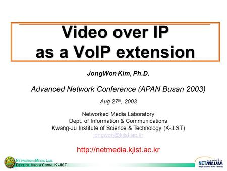 N ETWORKed M EDIA L AB. D EPT. OF I NFO. & C OMM., K-JIST <strong>Video</strong> over IP as a VoIP extension JongWon Kim, Ph.D. Advanced Network Conference (APAN Busan.