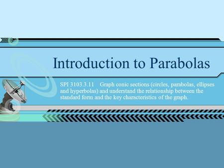 Introduction to Parabolas SPI 3103.3.11 Graph conic sections (circles, parabolas, ellipses and hyperbolas) and understand the relationship between the.