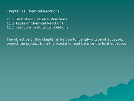 Chapter 11 Chemical Reactions 11.1 Describing Chemical Reactions 11.2 Types of Chemical Reactions 11.3 Reactions in Aqueous Solutions The objective of.