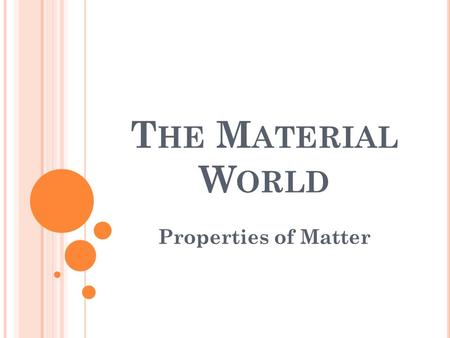 T HE M ATERIAL W ORLD Properties of <strong>Matter</strong>. P ROPERTIES There <strong>is</strong> material all <strong>around</strong> <strong>us</strong>. This could be natural or synthetic (manmade) These materials.