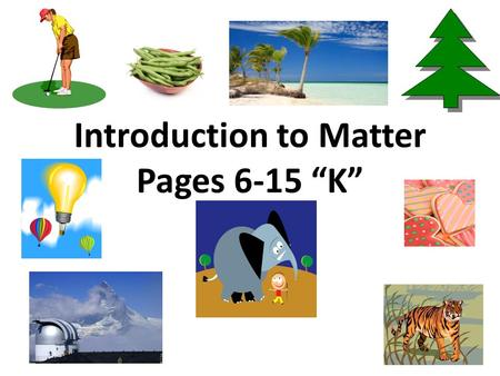 "Introduction to <strong>Matter</strong> Pages 6-15 ""K"". <strong>Matter</strong> <strong>is</strong> anything that has mass and takes up space Everything <strong>around</strong> <strong>us</strong> <strong>is</strong> <strong>matter</strong>. You and I are <strong>matter</strong> too! Yes—it."