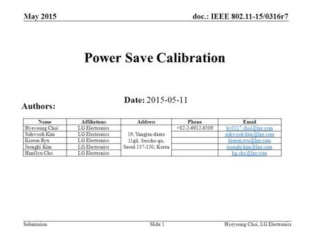 Doc.: IEEE 802.11-15/0316r7 SubmissionHyeyoung Choi, LG ElectronicsSlide 1 Power Save Calibration Date: 2015-05-11 Authors: NameAffiliationsAddressPhoneEmail.
