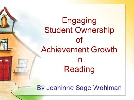 Engaging Student Ownership of Achievement Growth in Reading By Jeaninne Sage Wohlman.