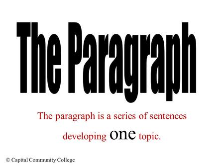 © Capital Community College The paragraph is a series of sentences developing one topic.