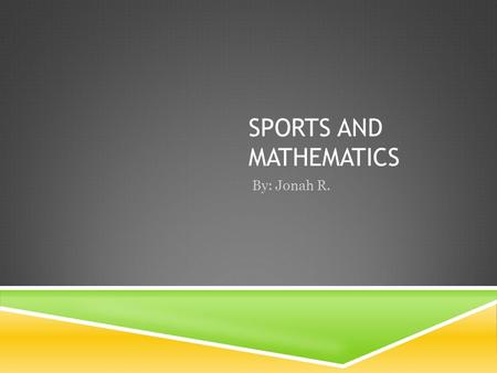 SPORTS AND MATHEMATICS By: Jonah R. MATHEMATICS USED IN SPORTS Math is used a lot in sports, from finding the distance of a playing field or finding.