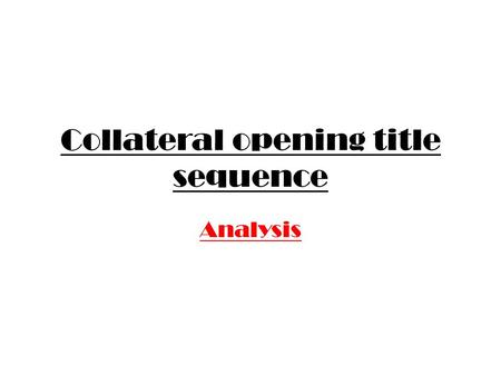 Collateral opening title sequence Analysis. Mise – en –scene Location and setting – At the beginning of the opening title sequence the character seems.