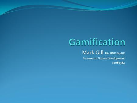 Mark Gill BSc HND DipHE Lecturer in <strong>Games</strong> Development 10080384.