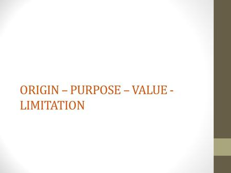 ORIGIN – PURPOSE – VALUE - LIMITATION. ORIGIN When and where was the source produced? Author/creator? Primary or secondary source?