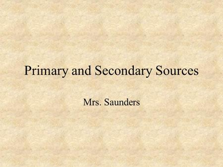 Primary and Secondary Sources Mrs. Saunders. Primary Sources We learn about the past from historians. But, where do historians get their information?