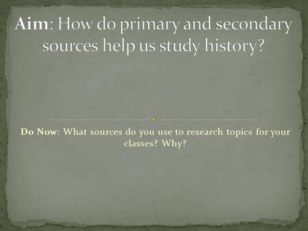Do Now: What sources do you use to research topics for your classes? Why?