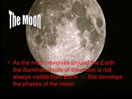 As the moon revolves around the Earth the illuminated side of the moon is not always visible from Earth - this develops the phases of the moon.