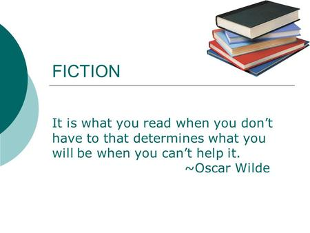 FICTION It is what you read when you don't have to that determines what you will be when you can't help it. ~Oscar Wilde.