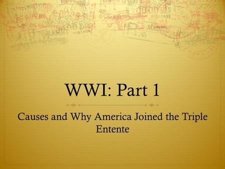 WWI: Part 1 Causes and Why America Joined the Triple Entente.