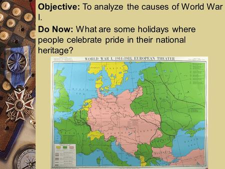 Objective: To analyze the causes of World War I. Do Now: What are some holidays where people celebrate pride in their national heritage?