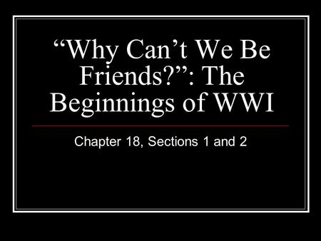 """Why Can't We Be Friends?"": The Beginnings of WWI Chapter 18, Sections 1 and 2."