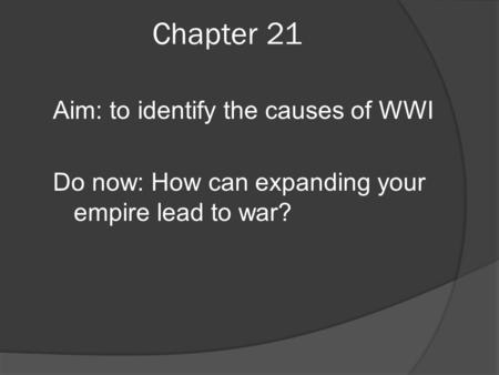 Chapter 21 Aim: to identify the causes of WWI Do now: How can expanding your empire lead to war?