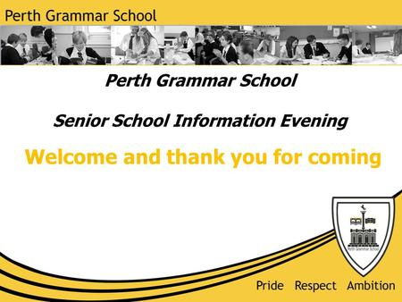 Perth Grammar School Senior School Information Evening Welcome and thank you for coming.