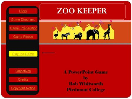Gh A PowerPoint Game by Bob Whitworth Piedmont College ZOO KEEPER Play the Game Game Directions Story Credits Copyright Notice Game Preparation Objectives.