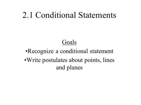 2.1 Conditional Statements Goals Recognize a conditional statement Write postulates about points, lines and planes.
