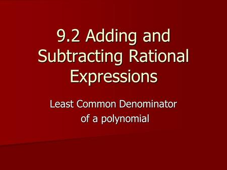 9.2 Adding and Subtracting Rational Expressions Least Common Denominator of a polynomial of a polynomial.