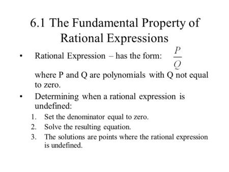 6.1 The Fundamental Property of Rational Expressions Rational Expression – has the form: where P and Q are polynomials with Q not equal to zero. Determining.