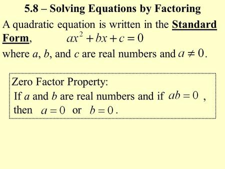 A quadratic equation is written in the Standard Form, where a, b, and c are real numbers and. 5.8 – Solving Equations by Factoring Zero Factor Property: