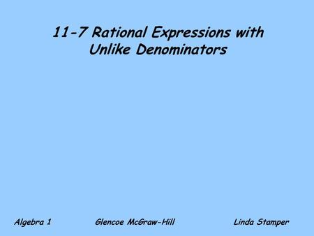 11-7 Rational Expressions with Unlike Denominators Algebra 1 Glencoe McGraw-HillLinda Stamper.