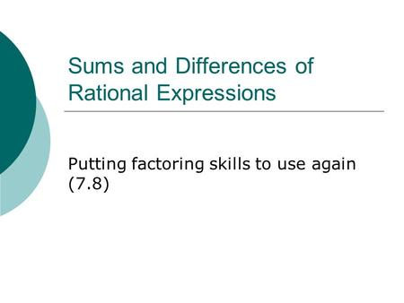 Sums and Differences of Rational Expressions Putting factoring skills to use again (7.8)