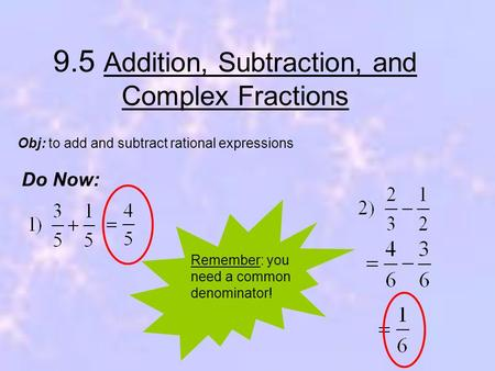 9.5 Addition, Subtraction, and Complex Fractions Do Now: Obj: to add and subtract rational expressions Remember: you need a common denominator!