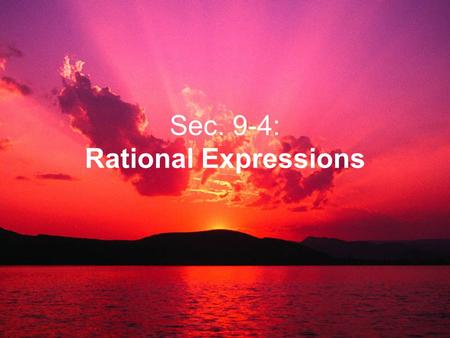 Sec. 9-4: Rational Expressions. 1.Rational Expressions: Expressions (NOT equations that involve FRACTIONS). We will be reducing these expressions NOT.