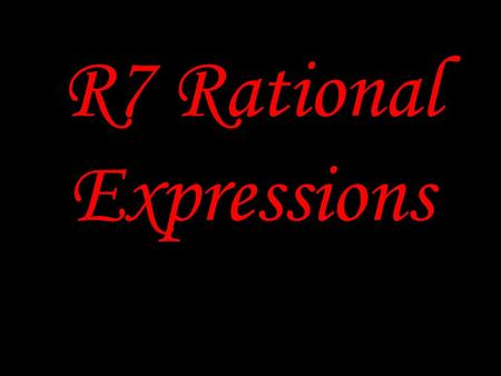 R7 Rational Expressions. Rational Expressions An expression that can be written in the form P/Q, where P and Q are polynomials and Q is not equal to zero.
