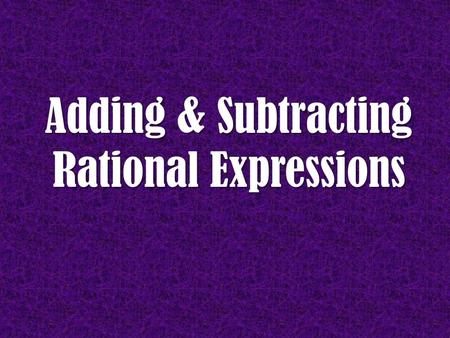 Adding & Subtracting Rational Expressions. Vocabulary Rational Expression Rational Expression - An expression that can be written as a ratio of 2 polynomials.