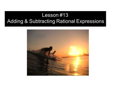 Lesson #13 Adding & Subtracting Rational Expressions.