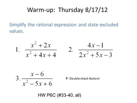 Warm-up: Thursday 8/17/12 Simplify the rational expression and state excluded values.  Double check factors! HW P6C (#33-40, all)