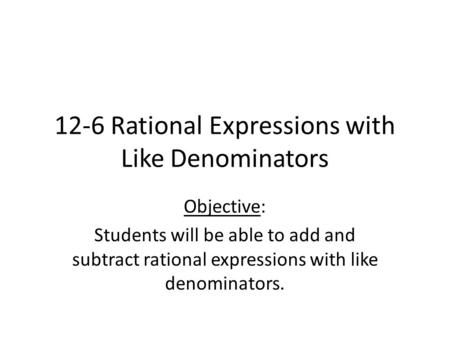 12-6 Rational Expressions with Like Denominators Objective: Students will be able to add and subtract rational expressions with like denominators.