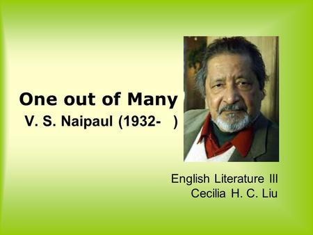 One out <strong>of</strong> Many V. S. Naipaul (1932- ) English Literature III Cecilia H. C. Liu.