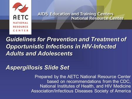 Guidelines for Prevention and Treatment of Opportunistic Infections in HIV-Infected Adults and Adolescents Aspergillosis Slide Set Prepared by the AETC.