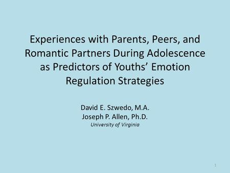 Experiences with Parents, Peers, and Romantic Partners During Adolescence as Predictors of Youths' Emotion Regulation Strategies David E. Szwedo, M.A.