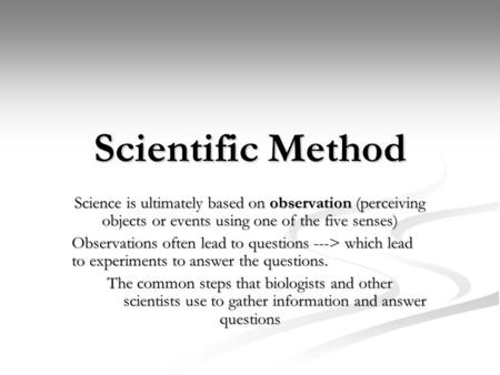 Scientific Method Science is ultimately based on observation (perceiving objects or events using one of the five senses) Observations often lead to questions.