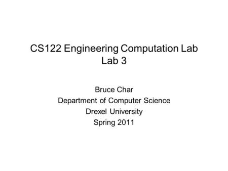 CS122 Engineering Computation Lab Lab 3 Bruce Char Department of Computer Science Drexel University Spring 2011.