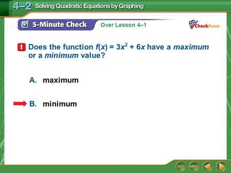 Over Lesson 4–1 5-Minute Check 1 A.maximum B.minimum Does the function f(x) = 3x 2 + 6x have a maximum or a minimum value?