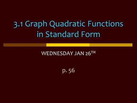 3. Graph Quadratic Functions in Standard Form 3.1 Graph Quadratic Functions in Standard Form WEDNESDAY JAN 26 TH p. 56.