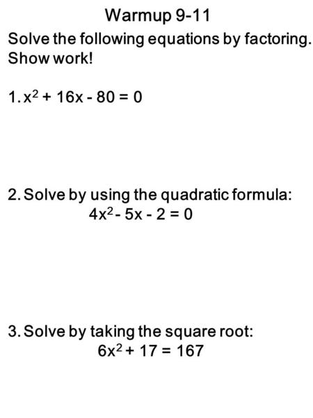 Warmup 9-11 Solve the following equations by factoring. Show work! 1.x 2 + 16x - 80 = 0 2.Solve by using the quadratic formula: 4x 2 - 5x - 2 = 0 3.Solve.