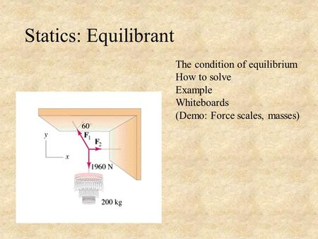 Statics: Equilibrant The condition of equilibrium How to solve Example Whiteboards (Demo: Force scales, masses)