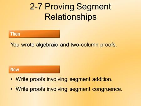 2-7 Proving Segment Relationships You wrote algebraic and two-column proofs. Write proofs involving segment addition. Write proofs involving segment congruence.