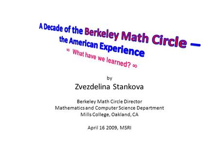 By Zvezdelina Stankova Berkeley Math <strong>Circle</strong> Director Mathematics and Computer Science Department Mills College, Oakland, CA April 16 2009, MSRI.