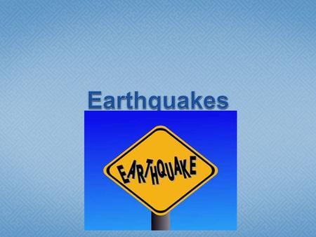  Earthquake: the shaking of the Earth's crust caused by a release of energy.  Common cause: movement of the Earth's plates.